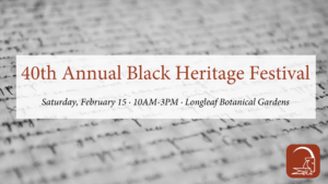 40th Annual Black Heritage Festival Feb 15 10:00 a.m.-3:00 p.m. at Longleaf Botanical Gardens
